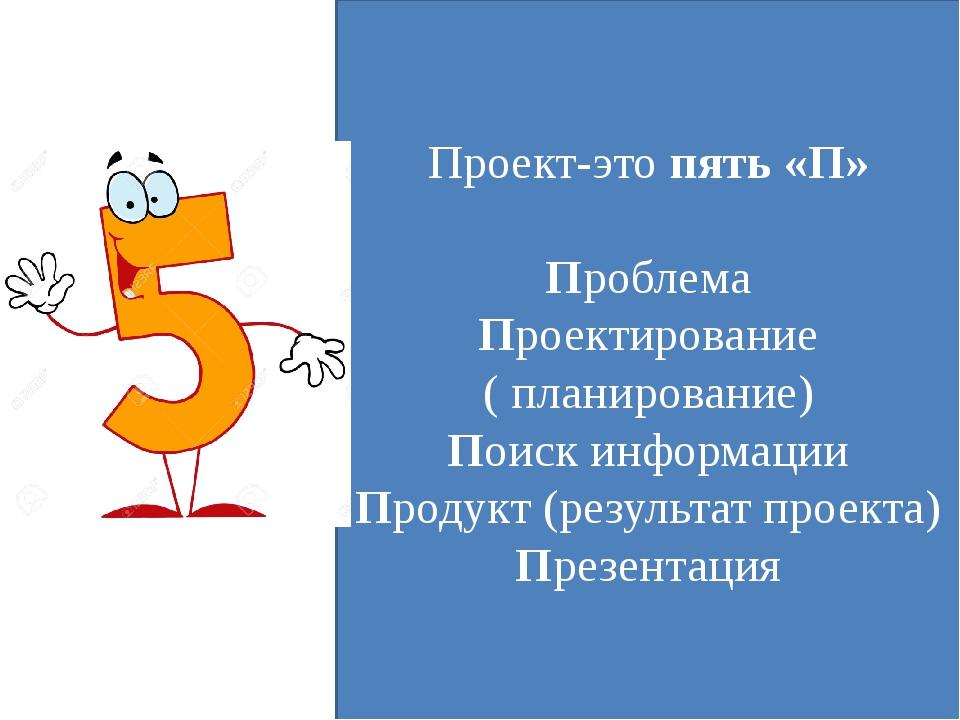 Проект-это пять «П» Проблема Проектирование ( планирование) Поиск информации...