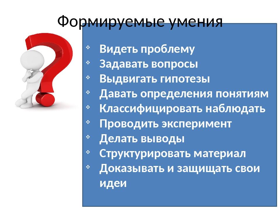 Видеть проблему Задавать вопросы Выдвигать гипотезы Давать определения поняти...