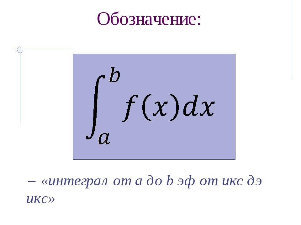 Историческая справка: Обозначение интеграла Лейбниц произвёл от первой буквы...