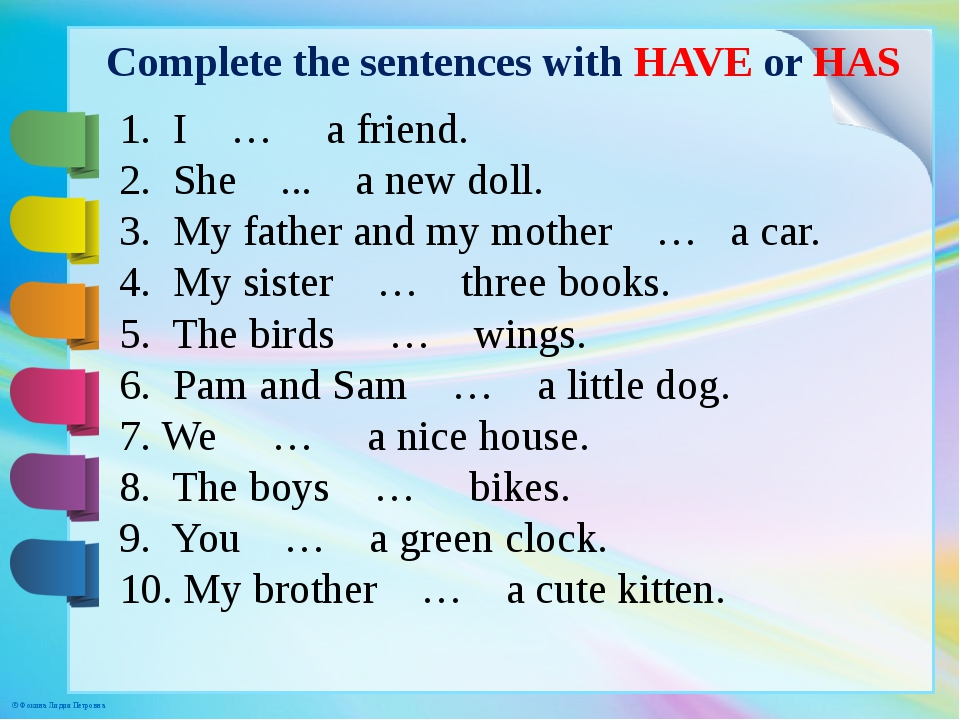 Complete the sentences with HAVE or HAS 1. I … a friend. 2. She ... a new dol...