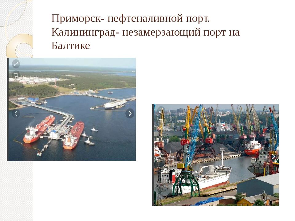 Приморск- нефтеналивной порт. Калининград- незамерзающий порт на Балтике