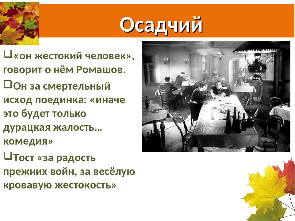 Осадчий «он жестокий человек», говорит о нём Ромашов. Он за смертельный исход...