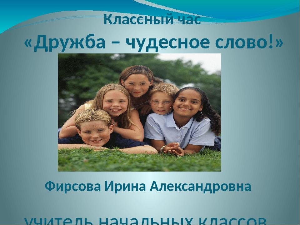 Классный час «Дружба – чудесное слово!» Фирсова Ирина Александровна учитель н...