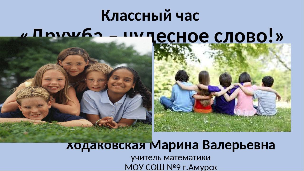 Классный час «Дружба – чудесное слово!» Ходаковская Марина Валерьевна учитель...