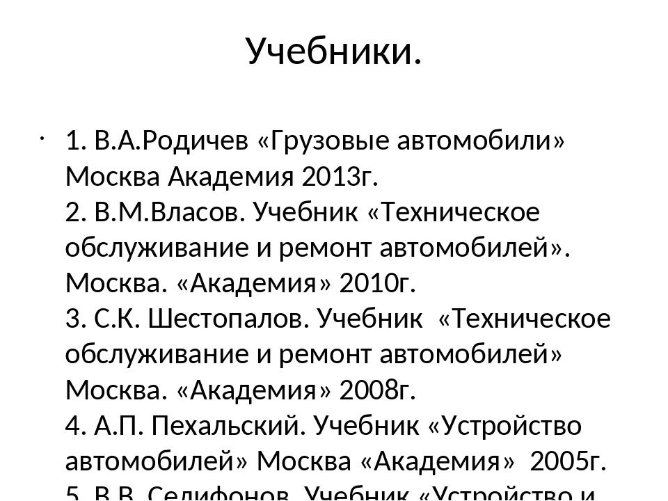 Учебники. 1. В.А.Родичев «Грузовые автомобили» Москва Академия 2013г. 2. В.М....