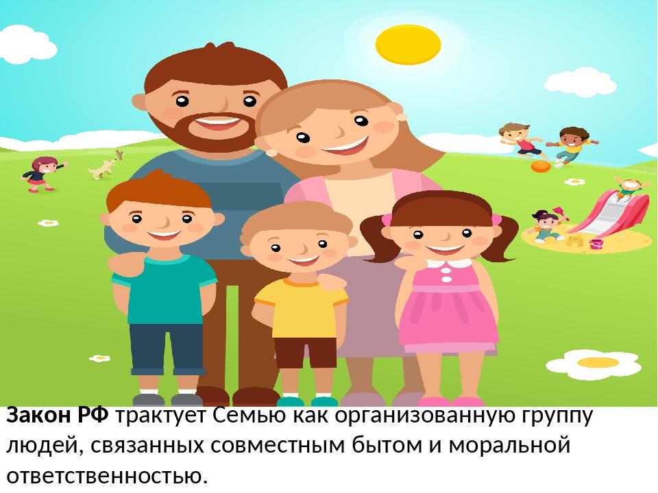 Закон РФ трактует Семью как организованную группу людей, связанных совместным...