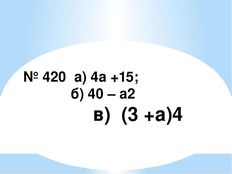 № 420 а) 4а +15; б) 40 – а2 в) (3 +а)4