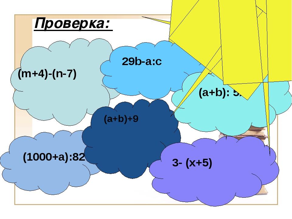 Проверка: (m+4)-(n-7) (1000+a):82 (a+b)+9 3- (x+5) 29b-a:c (a+b): 5x