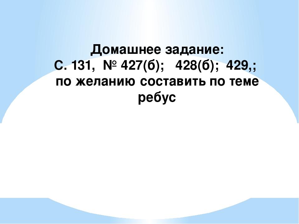 Домашнее задание: С. 131, № 427(б); 428(б); 429,; по желанию составить по тем...