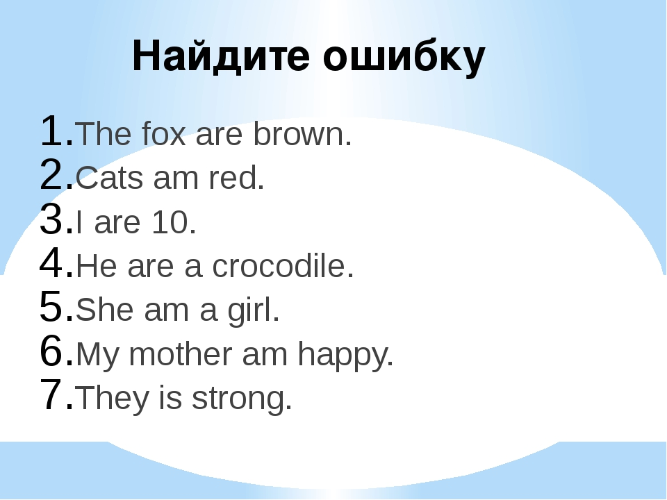 Найдите ошибку The fox are brown. Cats am red. I are 10. He are a crocodile....