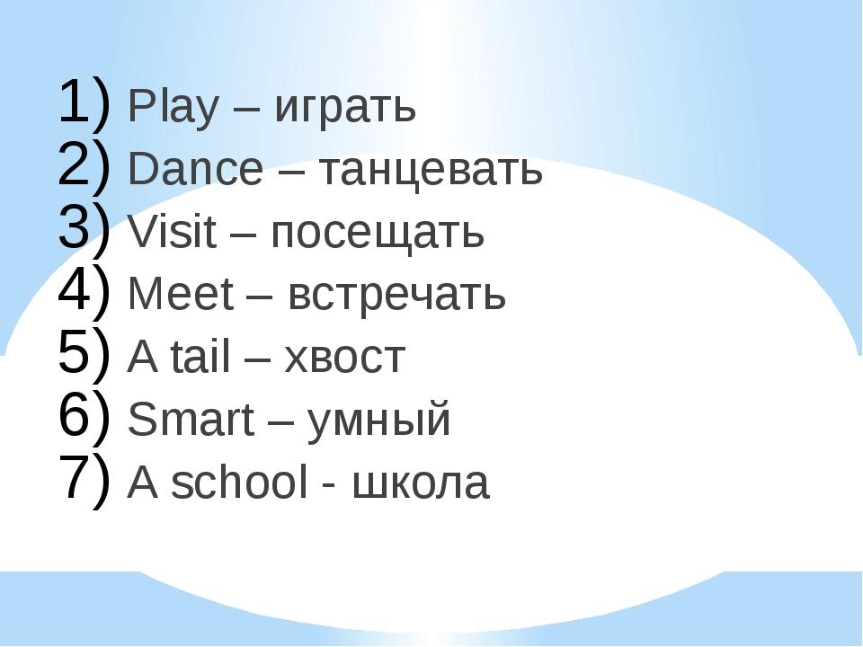 Play – играть Dance – танцевать Visit – посещать Meet – встречать A tail – хв...