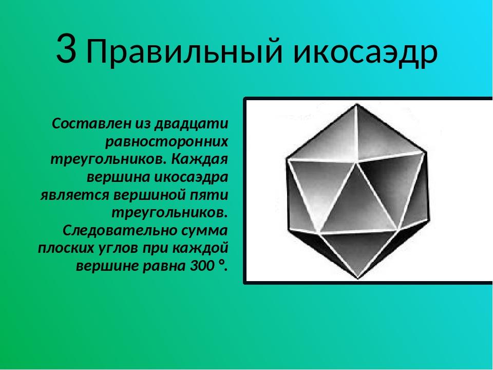 3 Правильный икосаэдр Составлен из двадцати равносторонних треугольников. Каж...