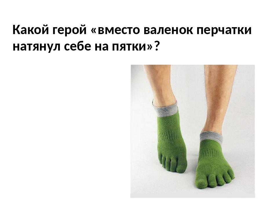 Какой герой «вместо валенок перчатки натянул себе на пятки»?