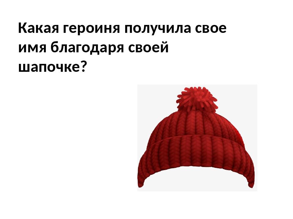 Какая героиня получила свое имя благодаря своей шапочке?