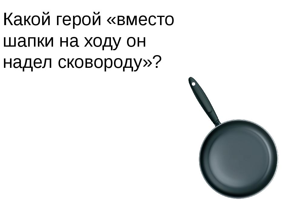 Какой герой «вместо шапки на ходу он надел сковороду»?