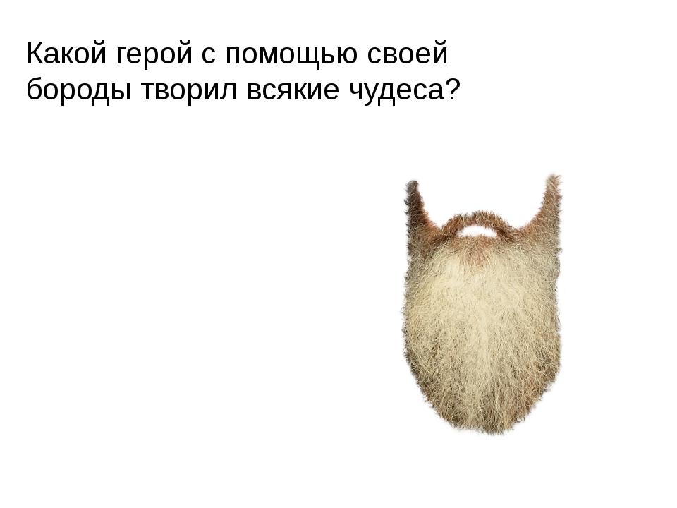 Какой герой с помощью своей бороды творил всякие чудеса?