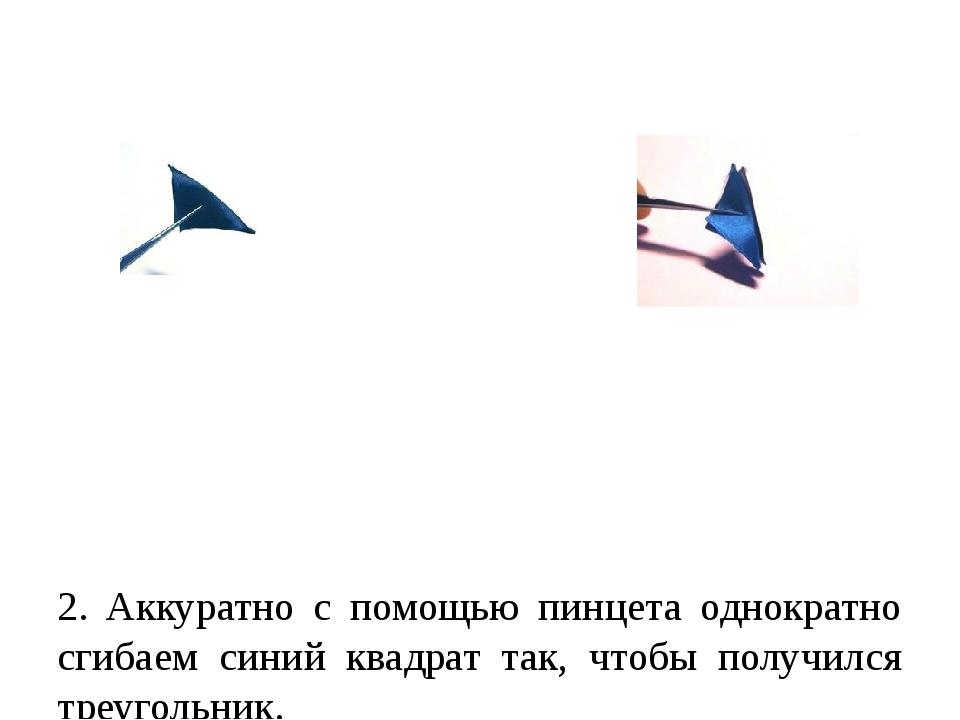 2. Аккуратно с помощью пинцета однократно сгибаем синий квадрат так, чтобы п...