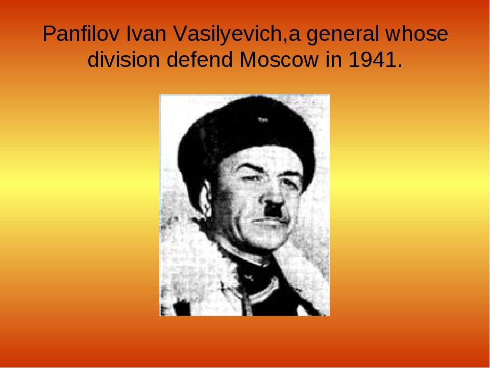 Panfilov Ivan Vasilyevich,a general whose division defend Moscow in 1941.