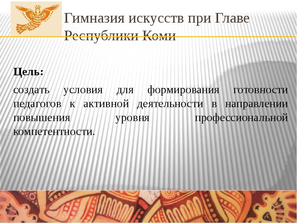 Гимназия искусств при Главе Республики Коми Цель: создать условия для формиро...