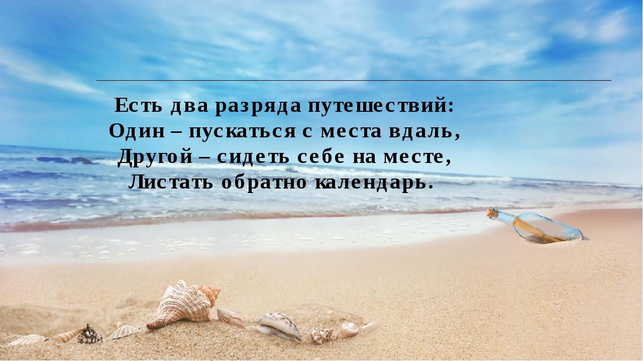 Есть два разряда путешествий: Один – пускаться с места вдаль, Другой – сидеть...