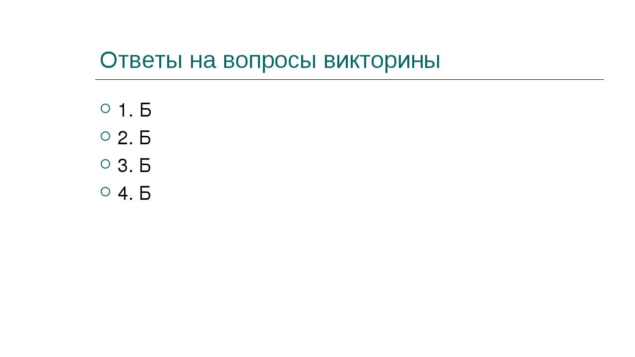 Ответы на вопросы викторины 1. Б 2. Б 3. Б 4. Б