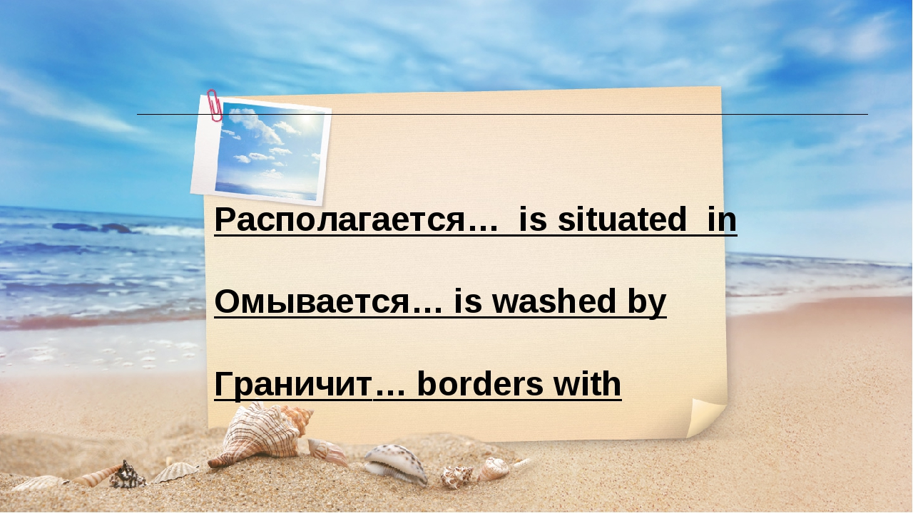 Располагается… is situated in Омывается… is washed by Граничит… borders with