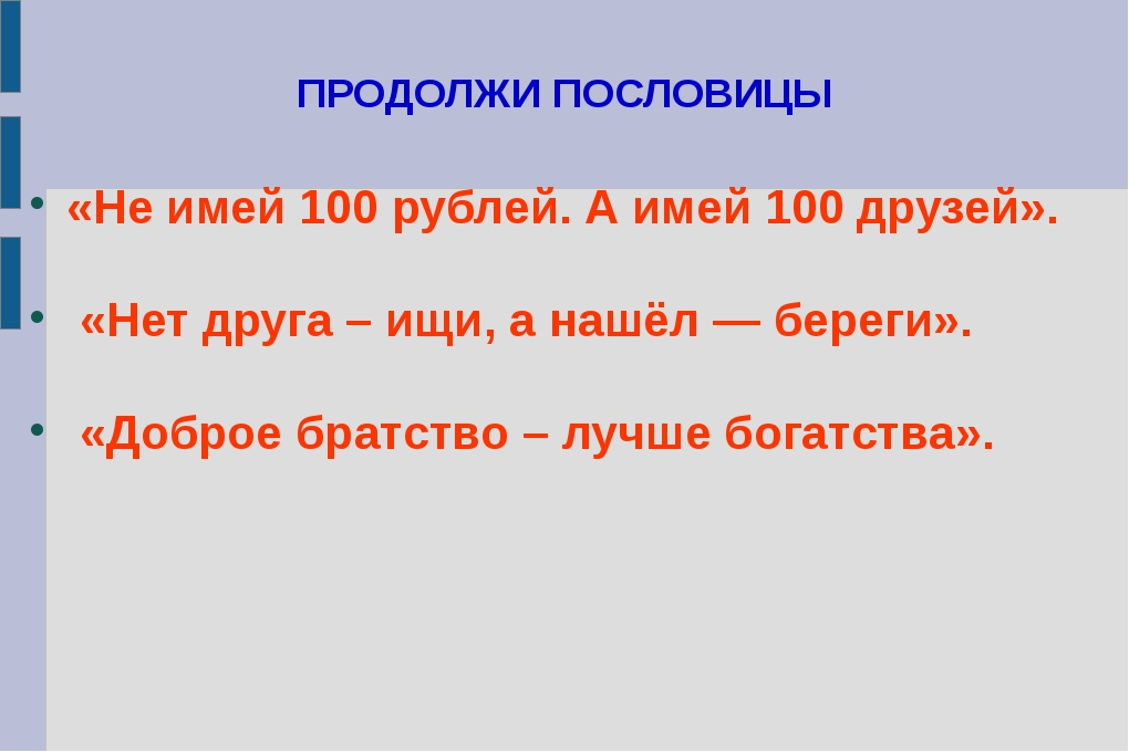 ПРОДОЛЖИ ПОСЛОВИЦЫ «Не имей 100 рублей. А имей 100 друзей». «Нет друга – ищи,...