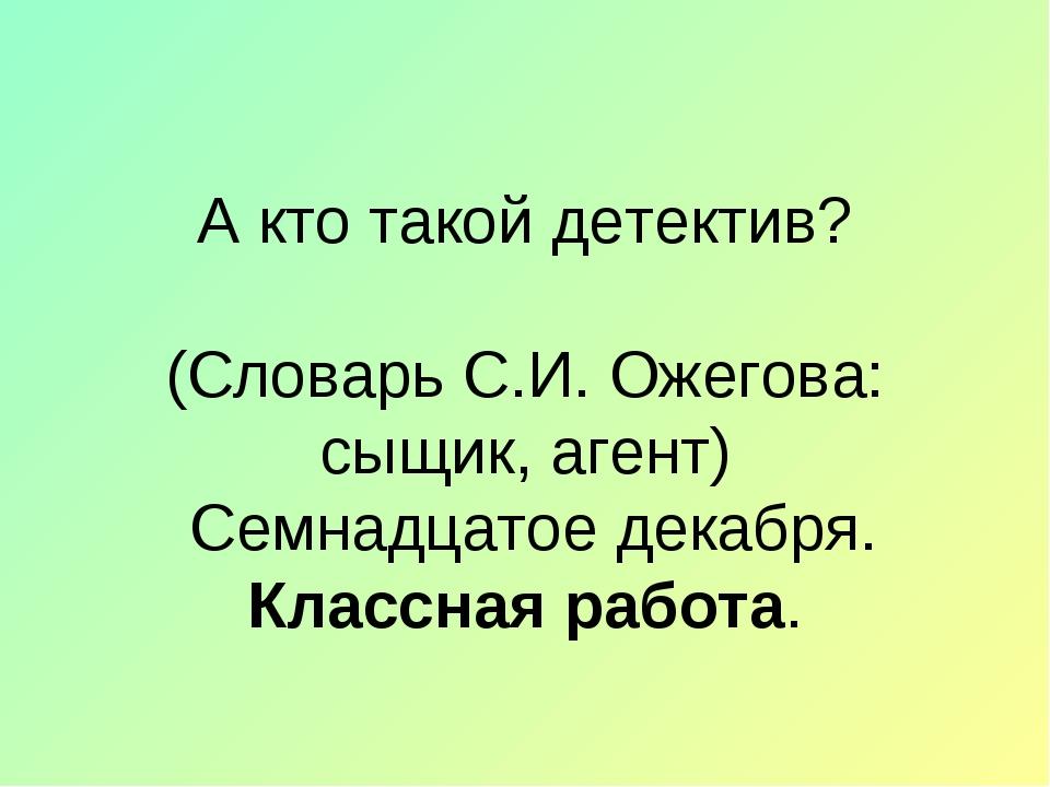 А кто такой детектив? (Словарь С.И. Ожегова: сыщик, агент) Семнадцатое декабр...