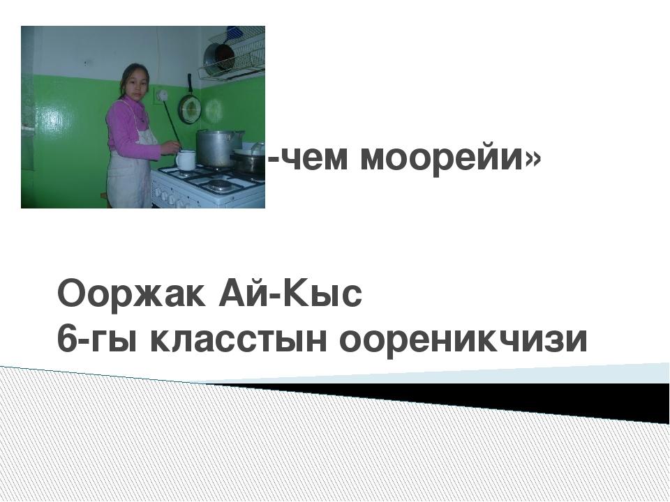 «Тыва аъш-чем моорейи» Ооржак Ай-Кыс 6-гы класстын оореникчизи