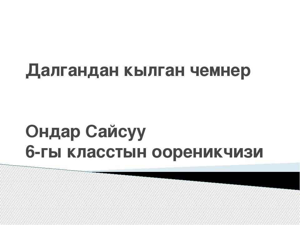 Далгандан кылган чемнер Ондар Сайсуу 6-гы класстын оореникчизи