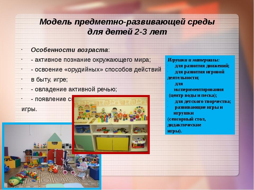 Модель предметно-развивающей среды для детей 2-3 лет Особенности возраста: -...