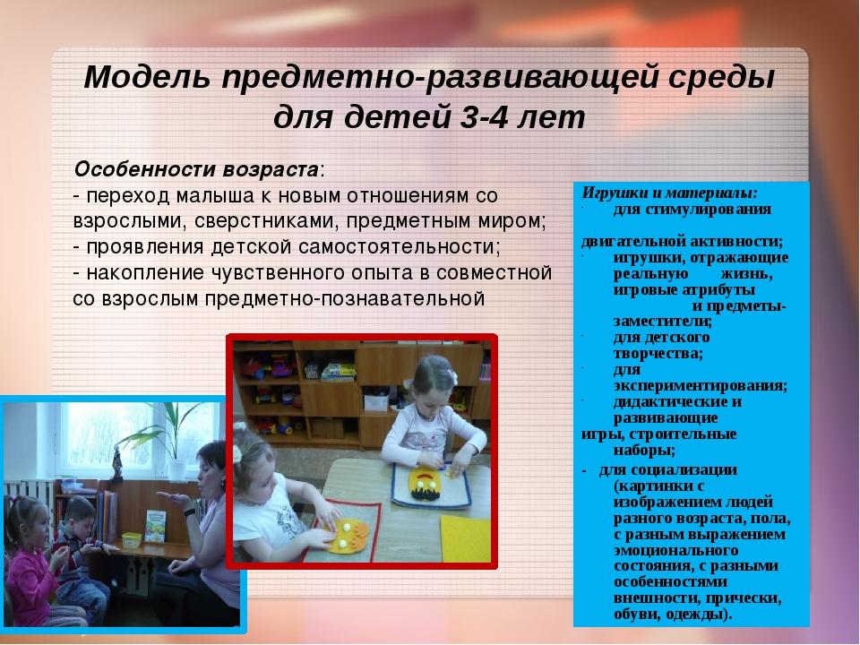 Модель предметно-развивающей среды для детей 3-4 лет Особенности возраста: -...