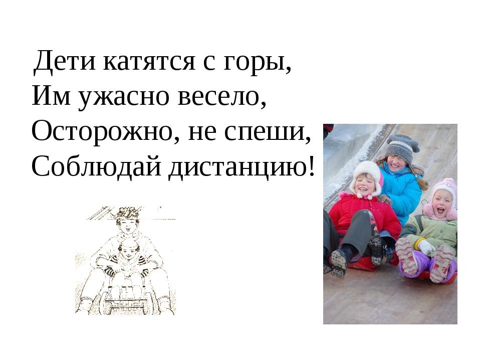 Дети катятся с горы, Им ужасно весело, Осторожно, не спеши, Соблюдай дистанц...