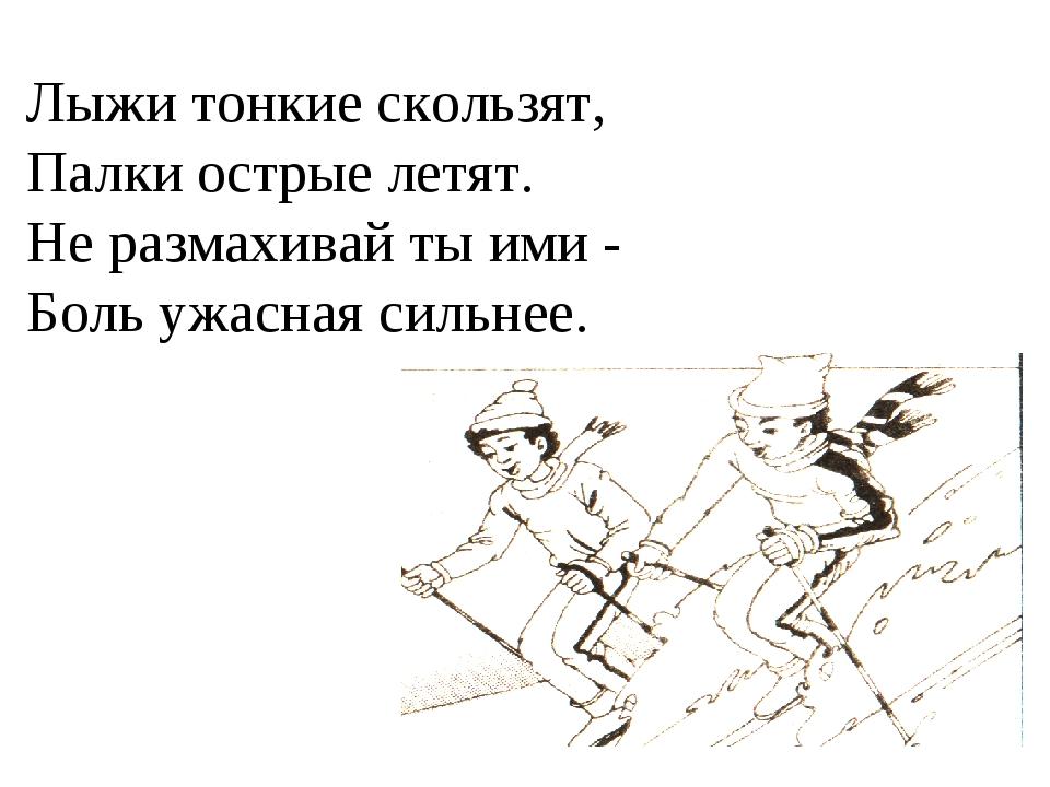 Лыжи тонкие скользят, Палки острые летят. Не размахивай ты ими - Боль ужасная...