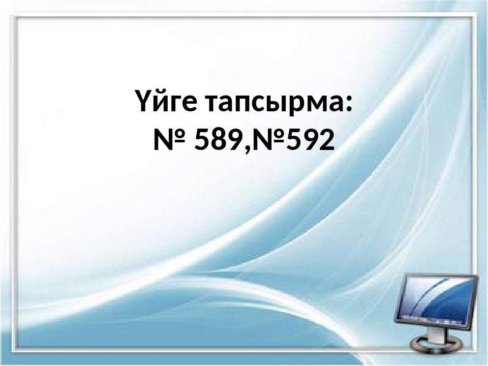 Үйге тапсырма: № 589,№592