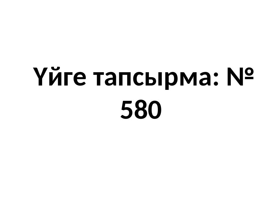 Үйге тапсырма: № 580