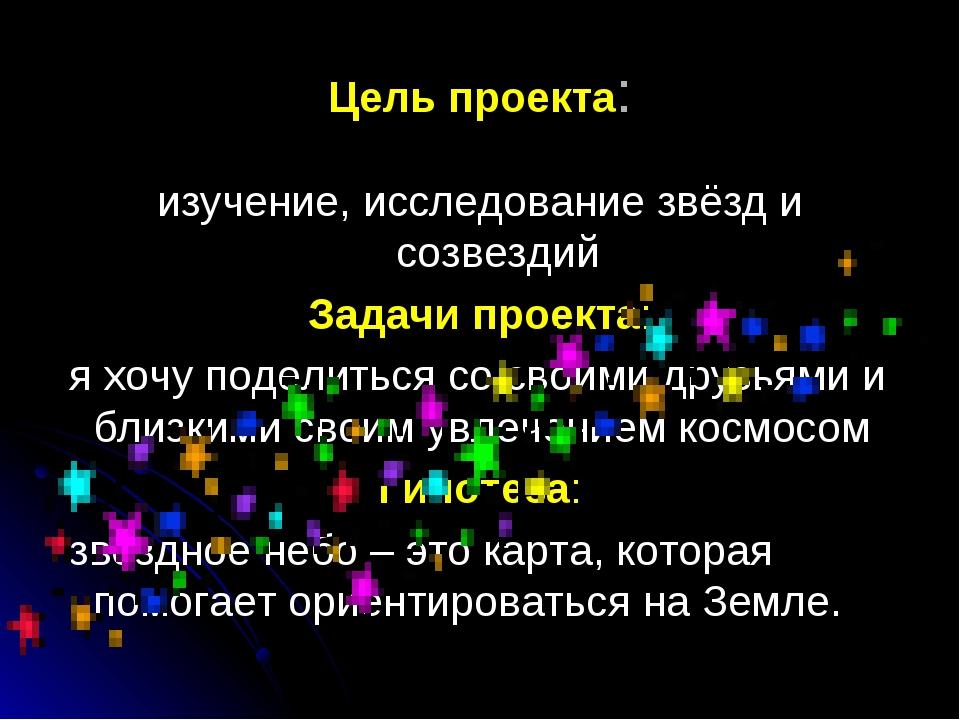 Цель проекта: изучение, исследование звёзд и созвездий Задачи проекта: я хочу...