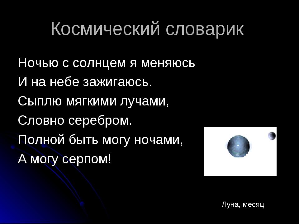 Космический словарик Ночью с солнцем я меняюсь И на небе зажигаюсь. Сыплю мяг...