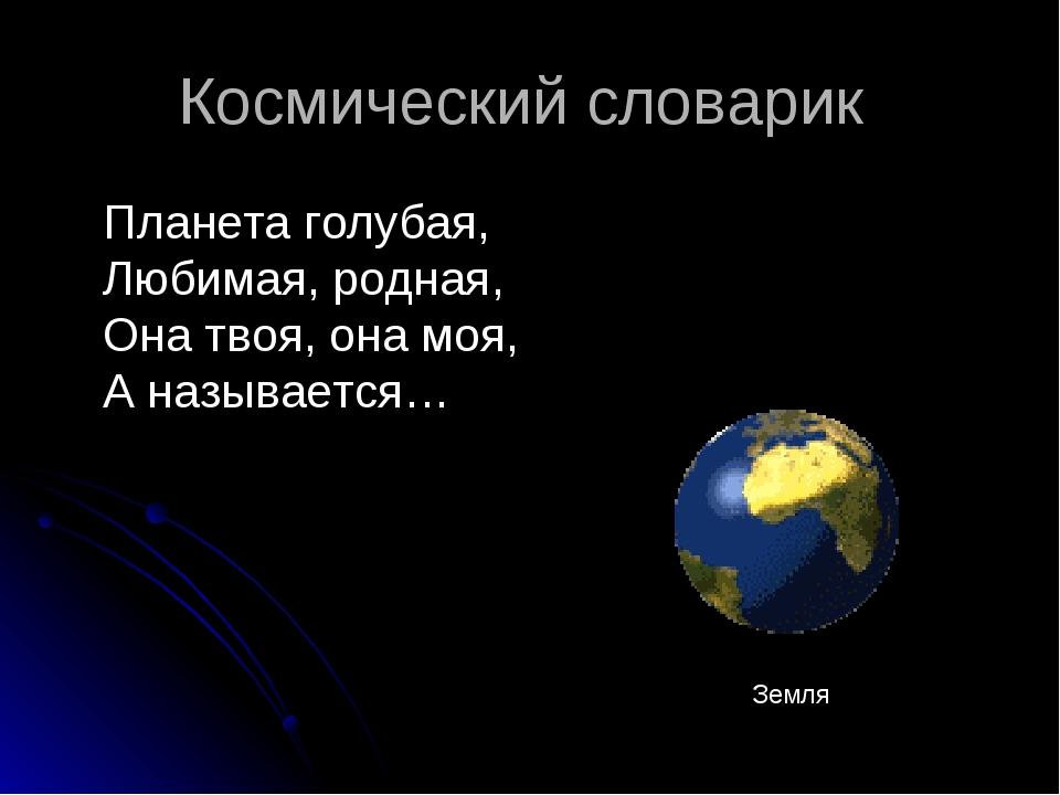 Космический словарик Планета голубая, Любимая, родная, Она твоя, она моя, А н...