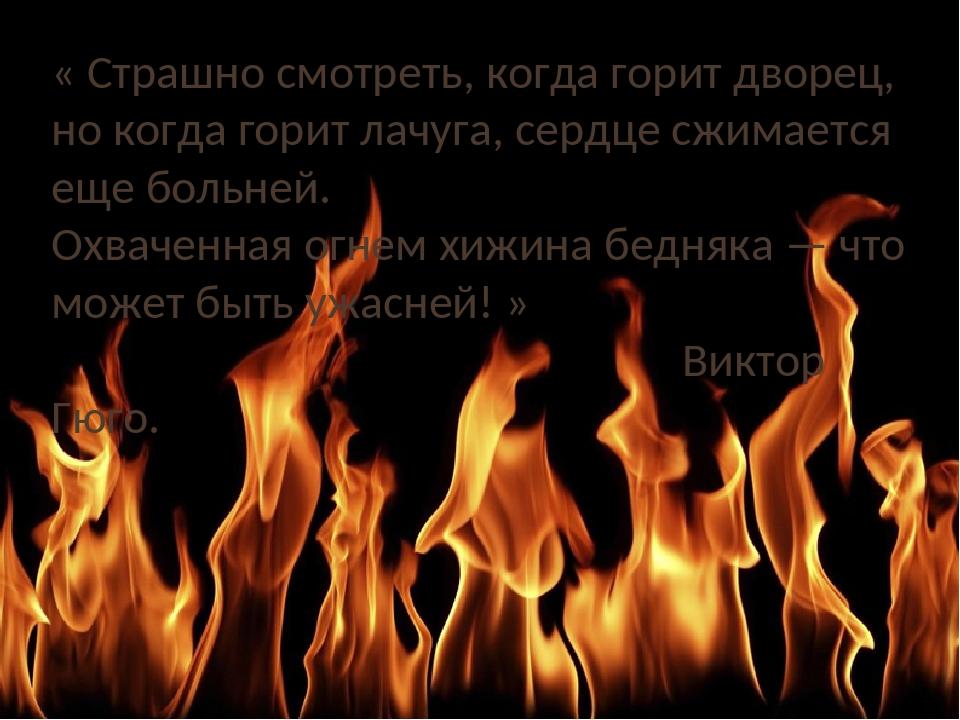 « Страшно смотреть, когда горит дворец, но когда горит лачуга, сердце сжимает...