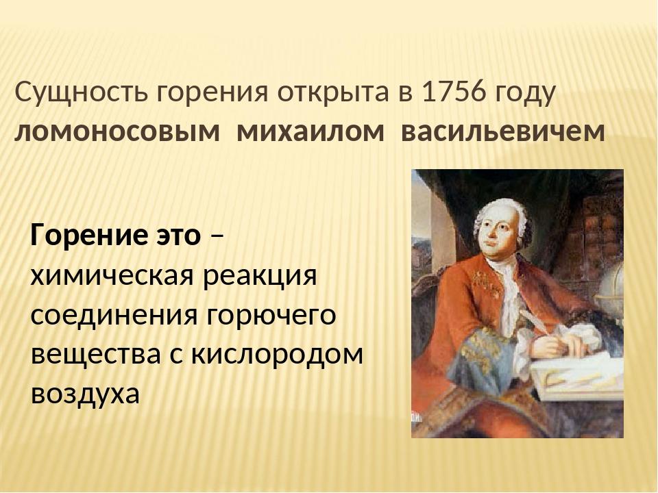 Сущность горения открыта в 1756 году ломоносовым михаилом васильевичем Горени...