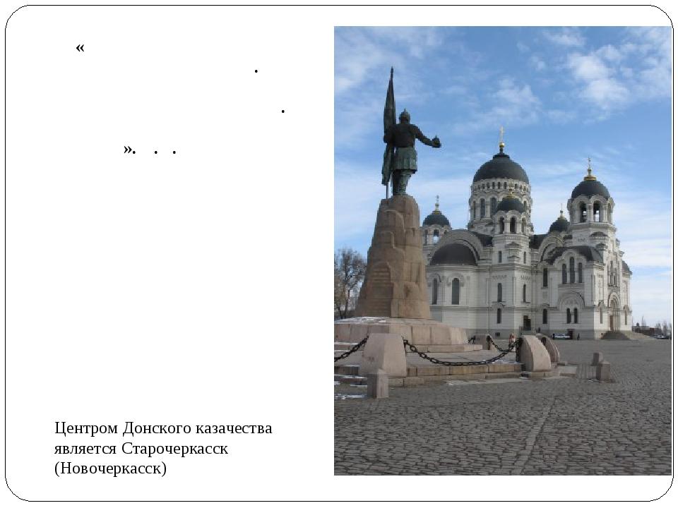 Центром Донского казачества является Старочеркасск (Новочеркасск) «Вся истори...
