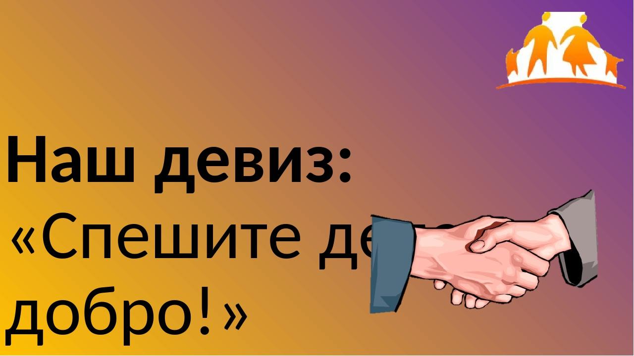 Наш девиз: «Спешите делать добро!»