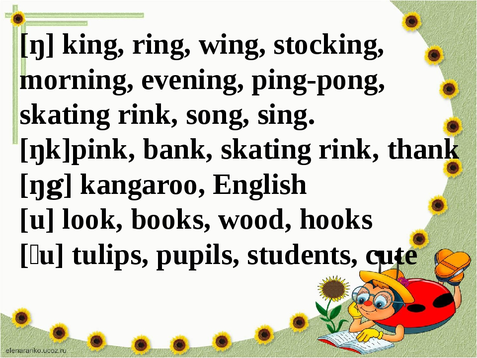 [ŋ] king, ring, wing, stocking, morning, evening, ping-pong, skating rink, so...