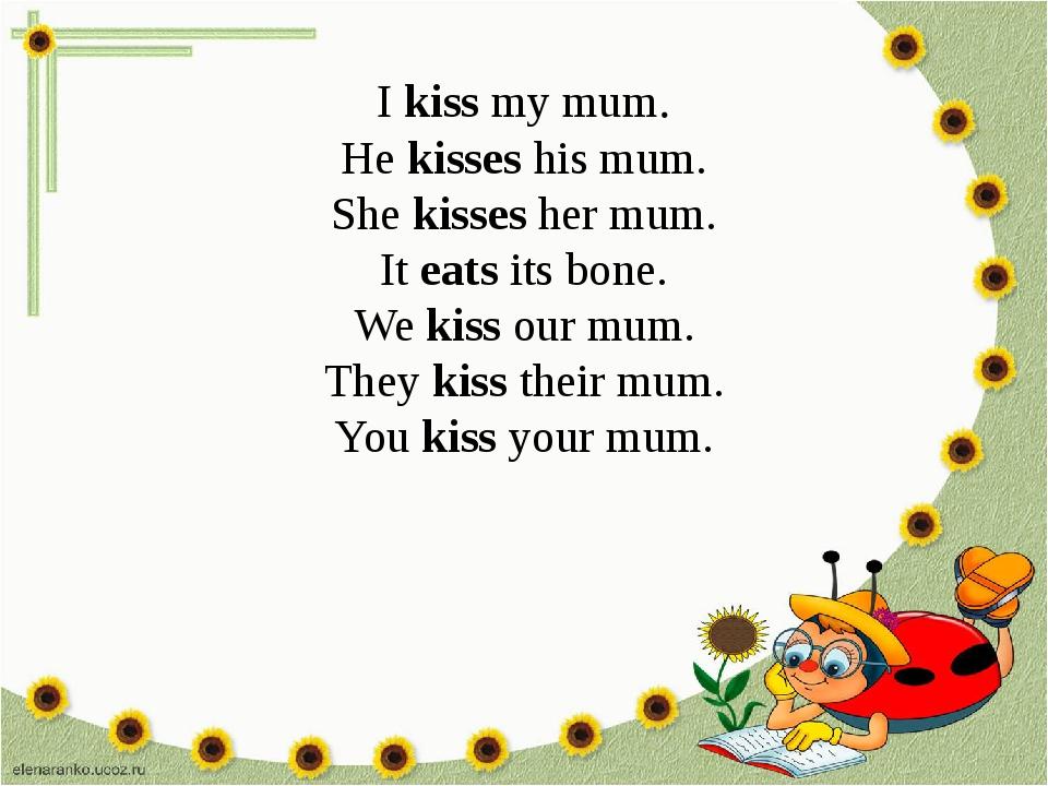 I kiss my mum. He kisses his mum. She kisses her mum. It eats its bone. We ki...