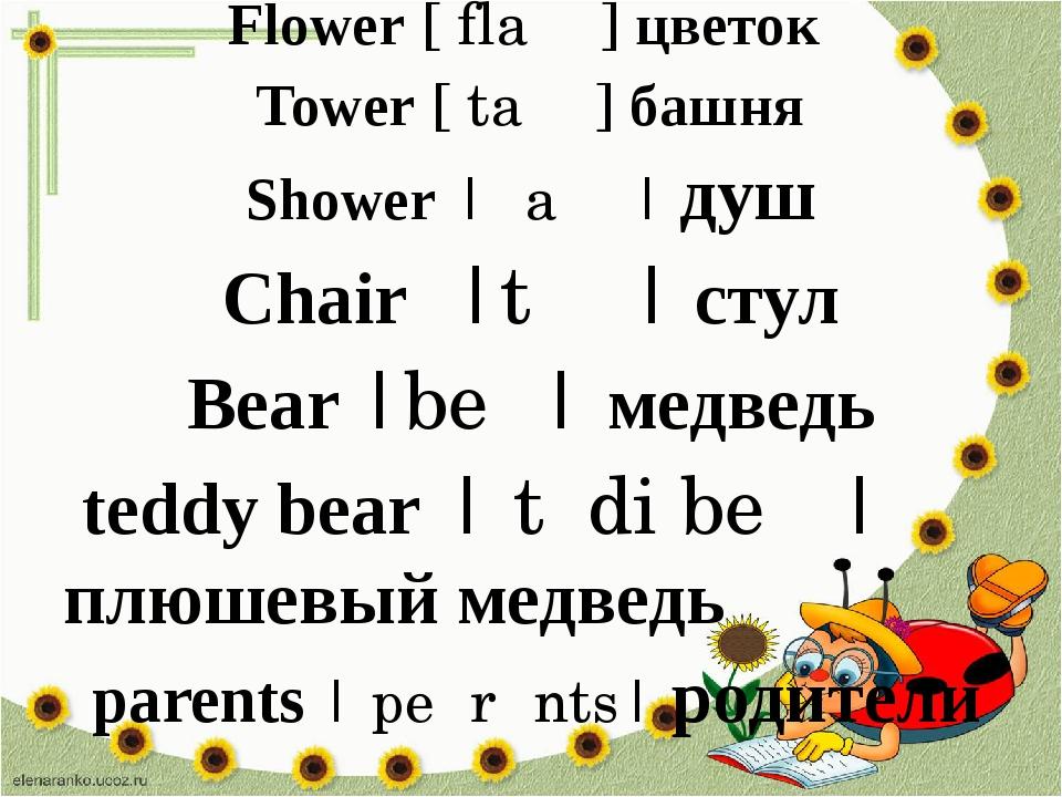 Flower [ˈflaʊə] цветок Tower [ˈtaʊə] башня Shower |ˈʃaʊə| душ Chair |tʃɛː| с...