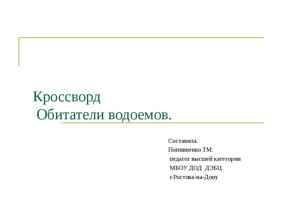 Кроссворд Обитатели водоемов. Составила: Попивненко ТМ. педагог высшей катег...
