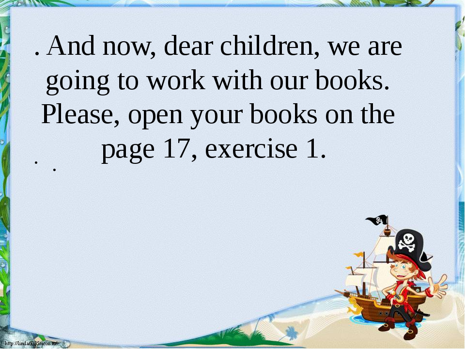 . And now, dear children, we are going to work with our books. Please, open y...