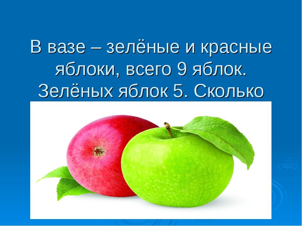 В вазе – зелёные и красные яблоки, всего 9 яблок. Зелёных яблок 5. Сколько кр...