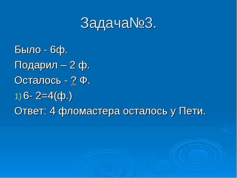 Задача№3. Было - 6ф. Подарил – 2 ф. Осталось - ? Ф. 6- 2=4(ф.) Ответ: 4 флома...